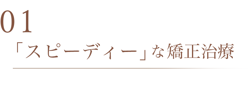 01 「スピーディー」な矯正治療
